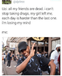 Blackpeopletwitter, The Dab, and Drugs: @djelzee  Uzi: all my friends are dead. i can't  stop taking drugs. my girl left me.  each day is harder than the last one.  im losing my mind  me: <p>Ummm Yea *Dabs* (via /r/BlackPeopleTwitter)</p>