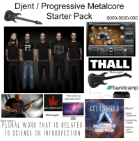 """Djent / Progressive metalcore starter pack: Djent Progressive Metalcore  Starter Pack  0000-0000-000  THALL  """"Meshuggah  bandcamp  """"How did you  XAxe Fx lle  get that tone?""""  got-djent.com  Album  +Space  iMeshuggah  background  +Geometrical  Band name  PLURAL WORD THAT IS RELATED  shapes  SUBCOMM  ANDS  +Random  HIGHER ORDER8  sci-fi  TO SCIENCE OR INTROSPECTIO  designs Djent / Progressive metalcore starter pack"""
