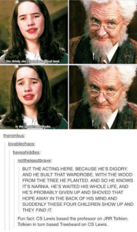 nimbus: dJical land.  She thinks she's found a  In the  upstars  the nimbus  lovablechaos:  have ahiddles:  nottheleastbrave:  BUT THE ACTING HERE. BECAUSE HE'S DIGORY  AND HE BUILT THAT WARDROBE. WITH THE WOOD  FROM THE TREE HE PLANTED. AND SO HE KNOWS  IT'S NARNIA. HE'S WAITED HIS WHOLE LIFE, AND  HE'S PROBABLY GIVEN UP AND SHOVED THAT  HOPE AWAY IN THE BACK OF HIS MIND AND  SUDDENLY THESE FOUR CHILDREN SHOW UP AND  THEY FIND IT  Fun fact: CS Lewis based the professor on JRR Tolkien.  Tolkien in turn based Treebeard on CS Lewis.