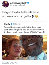 Judge Judy, Lol, and Samuel L. Jackson: DJLuckyLuciousP  @LuckyLuciousP  Imagine the decibel levels these  conversations can get to.  Blavity@Blavity  Samuel L. Jackson and Judge Judy have  been BFFs for years and we ain't even know  it lol who would have thought? bit.ly/2pszeTI  3/23/18, 2:02 PM
