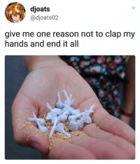 Ironic, Reason, and Thought: djoat:s  @djoats02  give me one reason not to clap my  hands and end it all I always cringe at the thought of chewing on those. Like, would they shatter my teeth? Maybe. I don't want to find out though.