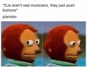 "They're not totally wrong, but they're not perfectly right either. #funny #stupid #dumb #memes #jokes: ""DJs aren't real musicians, they just push  buttons""  pianists: They're not totally wrong, but they're not perfectly right either. #funny #stupid #dumb #memes #jokes"