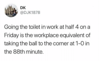 Spot on! 👏👏😂 https://t.co/LBzPpK9zqv: DK  @DJK1878  Going the toilet in work at half 4 on a  Friday is the workplace equivalent of  taking the ball to the corner at 1-0 in  the 88th minute. Spot on! 👏👏😂 https://t.co/LBzPpK9zqv