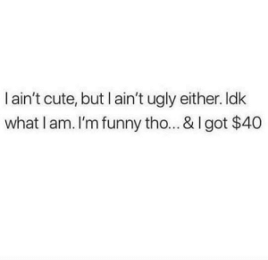 Cute, Funny, and Memes: dk  l ain't cute, but l ain't ugly either.  what l am. I'm funny tho... & I got $40