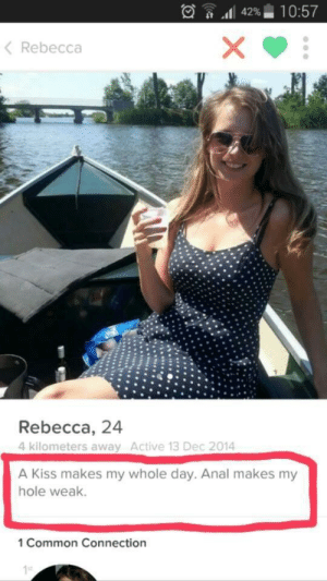 Anal, Common, and Kiss: .dl 42%  10:57  K Rebecca  Rebecca, 24  4 kilometers away Active 13 Dec 2014  A Kiss makes my whole day. Anal makes my  hole weak  1 Common Connection A choice has to be made