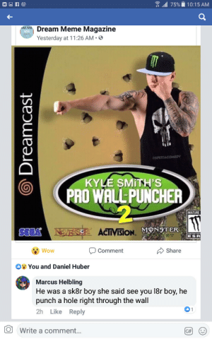 "Gif, Meme, and Wow: ..dl 75%ǐ 10:15 AM  Meme Magazine  Yesterday at 1 1 :26 AM .  MEM上  SPESTACOMED  KYLE SMITH'S  PRO WALL- PUNCHER  MATURE  ACTIVISION.  SEGA  ESR  "" Wow  Comment  Share  You and Daniel Huber  Marcus Helbling  He was a sk8r boy she said see you 18r boy, he  punch a hole right through the wall  2h Like Reply  Write a comment..  GIF Meirl"