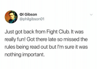Brad Pitt just awoke in a cold sweat and he is furious: Dl Gibson  @philgibson01  Just got back from Fight Club. It was  really fun! Got there late so missed the  rules being read out but l'm sure it was  nothing important. Brad Pitt just awoke in a cold sweat and he is furious