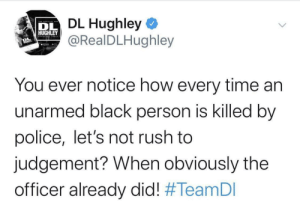 It's rush hour.: DL Hughley  @RealDLHughley  DL  HUGHLEY  You ever notice how every time an  unarmed black person is killed by  police, let's not rush to  judgement? When obviously the  officer already did! It's rush hour.
