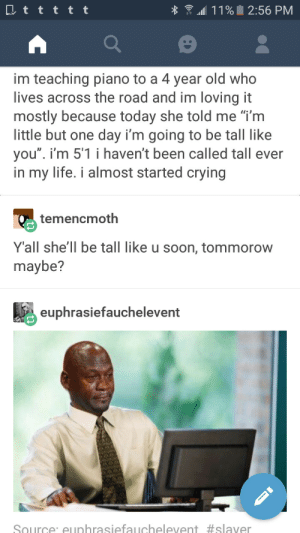 """Crying, Life, and Soon...: dll 1 1 %  2:56 PM  im teaching piano to a 4 year old who  lives across the road and im loving it  mostly because today she told me """"i'm  little but one day i'm going to be tall like  you"""". i'm 5'1 i haven't been called tall ever  in my life. i almost started crying  Te  Yall she'll be tall like u soon, tommorow  maybe?  temencmoth  euphrasiefauchelevent  Source: euphrasiefauchelevent Somewhat relatable"""