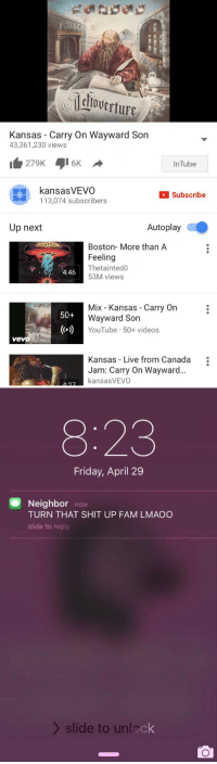 Memes, Vevo, and 🤖: dlowerture  Kansas Carry On Wayward Son  43,361,230 views  279K 016K  nTube  kansas VEVO  Subscribe  113,074 subscribers  Autoplay  Up next  BOSTON  Boston- More than A  Feeling  Thetainted0  4:46  53M views  Mix Kansas Carry On  50+  Wayward Son  YouTube 50+ videos  vevo  Kansas Live from Canada  Jam: Carry On Wayward  kansasVEVO   8:23  Friday, April 29  Neighbor  now  TURN THAT SHIT UP FAM LMAOO  slide to reply  slide to unlock https://t.co/6T7SPMzsNr
