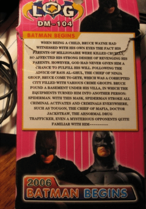 Advice, Batman, and Crime: DM-104  BATMAN BEGINS  WHEN BEING A CHILD, BRUCE WAYNE HAD  WITNESSED WITH HIS OWN EYES THE FACT HIS  PARENTS OF MILLIONAIRE WERE KILLED CRU  SO AFFECTED HIS STRONG DESIRE OF REVENGING HIS  PARENTS. HOWEVER, GOD HAD NEVER GIVEN HIM A  CHANCE TO FULFILL HIS WILL. FOLLOWING THE  ADVICE OF RAYS AL-GHUL, THE CHIEF OF NINJA  GROUP, BRUCE COME TO GETE, WHICH WAS A CORRUPTED  CITY FILLED WITH VARIOUS CRIME GROUPS. BRUCE  FOUND A BASEMENT UNDER HIS VILLA, IN WHICH THE  EQUIPMENTS TURNED HIM INTO ANOTHER PERSON:  SPIDERMAN. WITH THIS MASK, SPIDERMAN STROKE ALL  CRIMINAL ACTIVATES AND CRIMINALS EVERYWHERE,  SUCH AS TOUGON, THE CHIEF OF MAFIA, DOCTOR  JACKSTRAW, THE ABNORMAL DRUG  TRAFFICKER, EVEN A MYSTERIOUS OPPONENTS QUITE  FAMILIAR WITH HIM-cc....  2006  BATMAN BEGINS