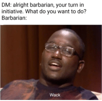 Phone clearing dump part 2 (even more memes): DM: alright barbarian, your turn in  initiative. What do you want to do?  Barbarian:  Wack Phone clearing dump part 2 (even more memes)