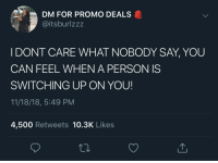 Can, Deals, and You: DM FOR PROMO DEALS  @itsburlzzz  I DONT CARE WHAT NOBODY SAY, YOU  CAN FEEL WHEN A PERSON IS  SWITCHING UP ON YOU!  11/18/18, 5:49 PM  4,500 Retweets 10.3K Likes
