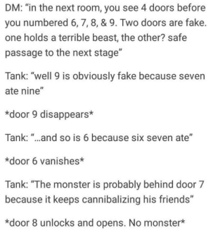 "Facts, Fake, and Friends: DM: ""in the next room, you see 4 doors before  you numbered 6,7, 8, & 9. Two doors are fake  one holds a terrible beast, the other? safe  passage to the next stage""  Tank: ""well 9 is obviously fake because seven  ate nine""  *door 9 disappears*  Tank: ""..and so is 6 because six seven ate""  *door 6 vanishes*  Tank: ""The monster is probably behind door 7  because it keeps cannibalizing his friends""  *door 8 unlocks and opens. No monster* Ebic tank uses facts and logic to defeat libtard room!"