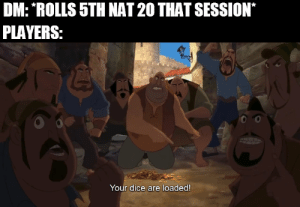 Dice, DnD, and Yes: DM: ROLLS 5TH NAT 20 THAT SESSION  PLAYERS:  Your dice are loaded! Impossible, no. Improbable, yes.