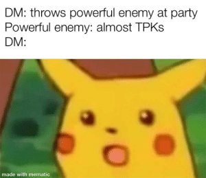Fail, Party, and DnD: DM: throws powerful enemy at party  Powerful enemy: almost TPKS  DM:  made with mematic I dIdN't ExPeCt YoU gUyS tO fAiL yOuR sAvEs