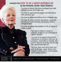 "Dating, Doe, and Friends: DMCA  excerpts from  HOW TO BE A GOOD REPUBLICAN  by Ann Richards, former Texas Governor  You have to believe that those privileged from birth  achieve success all on their own.  l You have to appreciate the power rush that comes  with sporting a gun.  l You have to believe everything Rush Limbaugh says  You have to believe that the agricultural, restaurant,  housing and hotel industries can survive without  immigrant labor  You have to believe that pollution is 0K as long as it  makes a profit.  You have to believe in prayer in  schools, as long as you don't pray to  l Allah or Buddha.  You have to be against government  interference in business, until your oil  company, corporation or Savings and  Loan is about to go broke and you beg  for a government bail out.  You love Jesus and Jesus loves you  and, by the way, Jesus shares your  hatred for AIDS victims, homosexuals,  and President Clinton.  OGORILLA PIGTM. ALL RIGHTS RESERVED. FB/GORILLAPIGSPAGE I TW/GORILLAPIG1 Our Lone Star friends have shown remarkable patience and good humor over the past few weeks, so here's something especially for them from The Pig. If only we had 50 more like #AnnRichards right now.  —GP  P.S. Ann Richards was a Democrat who passed away in 2006.  #TexasFlood  #JadeHelm  #TedCruz  #GregAbbott  #GorillaPig1 ©Gorilla Pig™. All rights reserved.  Full text here: http://goo.gl/cdfy66 More Richards quotes here: http://goo.gl/TC9NkZ Note: Before you snarkers rush to be the first to point out that this is dated material, The Pig is aware of that—but it does not make the meme less relevant. Just swap out #FoxNews for ""#RushLimbaugh,"" #TooBigToFail for ""Savings and Loan,"" and #Obama for ""#BillClinton."""