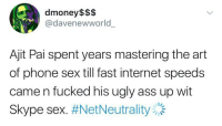 <p>The real reason the FCC took ajit on our chest. (via /r/BlackPeopleTwitter)</p>: dmoney$$$  @davenewworld  Ajit Pai spent years mastering the art  of phone sex till fast internet speeds  came n fucked his ugly ass up wit  Skype sex. <p>The real reason the FCC took ajit on our chest. (via /r/BlackPeopleTwitter)</p>