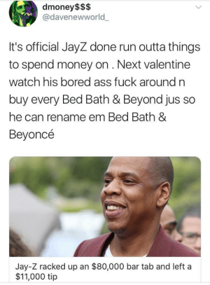 Ass, Beyonce, and Bored: dmoney$$$  @davenewworld_  It's official JayZ done run outta things  to spend money on. Next valentine  watch his bored ass fuck around n  buy every Bed Bath & Beyond jus so  he can rename em Bed Bath &  Beyoncé  Jay-Z racked up an $80,000 bar tab and left a  $11,000 tip With the top down screamin out money aint a thang
