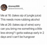 Dank, Juice, and Sorry: dmoney$$$  @davenewworld  Me at 16: (takes sip of jungle juice)  This needs more rubbing alcohol  Me at 26: (takes sip of wine) sorry  can you bring me something a little  less strong? I gotta wakeup early in 2  days and l can't be hungover