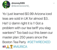 Bad, Blackpeopletwitter, and Party: dmoney $$$  @davenewworld  Yo I just learned $0.99 Arizona iced  teas are sold in UK for almost $3.  Ha!! U damn right it is!! Got a  problem with our tea tariff you slag  wankers? Too bad cuz this been our  master plan 250 years since the  Boston Tea Party <p>Spillin the tea since December 16, 1773 (via /r/BlackPeopleTwitter)</p>