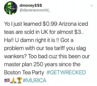 Bad, Memes, and Party: dmoney$$$  @davenewworld  Yo Ijust learned $0.99 Arizona iced  teas are sold in UK for almost $3.  Ha!! U damn right it is!! Got a  problem with our tea tariff you slag  wankers? Too bad cuz this been our  master plan 250 years since the  Boston Tea Party GET REKT, CHEEKY BLOKES!!!