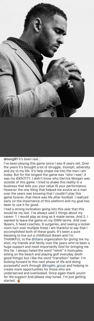 """Family, Football, and Friends: dmorg 91 It's been real...  I've been playing this game since I was 9 years old. Over  the years it's brought a lot of struggle, triumph, adversity  and joy to my life. It's help shape me into the man I am  today. But for the longest the game was """"who I was""""..it  was my IDENTITY. I didn't know who Derrick Morgan was  outside of this game. I tried to shake this reality in a  business that tells you your value IS your performance.  However the one thing that helped me evolve as a man  over the years was knowing that I couldn't play this  game forever..that there was life after football. I realized  early on the importance of this platform and my goal has  been to use it for good  I had a strong inclination going into this year that this  would be my last. I've always said 2 things about my  career. 1. I would play as long as it made sense. And 2.I  wanted to leave the game on my OWN terms. And over  9years, 5 head coaches, 9 surgeries, and seeing a locker  room turn over multiple times I am thankful to say that l  accomplished both of these goals. It's been a pure  blessing to live out a childhood dream and I'm  THANKFUL to the @titans organization for giving me my  shot, my friends and family over the years who've been a  huge support and most importantly God for bringing me  this far. I always hated the word """"retire"""" it insinuates  sitting on the beach and playing golf everyday (both  good things) but I like the word """"transition'"""" better. I'm  looking forward to this next phase of life and doing  poseful work through @kng  create more opportunities for those who are  underserved and overlooked. Once again thank you!m  for the support And please stay tuned. I'm just getting  started  and  to RT @dmorg91: 🙏🏽 https://t.co/LAPnjORpN3"""
