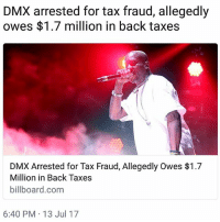 Billboard, Dmx, and Memes: DMX arrested for tax fraud, allegedly  owes $1.7 million in back taxes  DMX Arrested for Tax Fraud, Allegedly Owes $1.7  Million in Back Taxes  billboard.com  6:40 PM 13 Jul 17 DMX faces 44 years in prison if convicted of 14 counts of tax evasion 😳😳😳 @pmwhiphop dmx