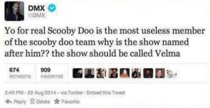Deep X thoughts: DMX  DMX  Yo for real Scooby Doo is the most useless member  of the scooby doo team why is the show named  after him?? the show should be called Velma  674  RETWEETS  909  E 圔瀏區護圖霫  s-  FAVORITES  2:40 PM-22 Aug 2014 via Twitter Embed this Tweet  Reply Delete ★ Favorite Deep X thoughts