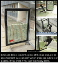Memes, 🤖, and Bulletproof: DN PENDER ST  Glass  Security  Some Amazing Facts  3 millions dollars inside the glass at the bus-stop, put as  advertisement by a company which produces bulletproof  glasses. If you break it you take the money home.