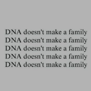 Family, Dna, and Make A: DNA doesn't make a family  DNA doesn't make a family  DNA doesn't make a family  DNA doesn't make a family  DNA doesn't make a family
