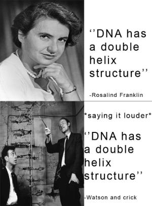 """If you say it louder then it's your idea!: DNA has  a double  helix  structure""""  -Rosalind Franklin  *saying it louder*  DNA has  a double  helix  structure""""  Watson and crick If you say it louder then it's your idea!"""