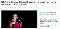 Elizabeth Warren, News, and Breaking News: DNA test follows Elizabeth Warren to lowa: 'I am not a  person of color,' she said  Brianne Pfannenstiel, Des Moines Register Published 2:46 p.m. CT Jan. 5, 2019 | Updated 10:27 p.m. CT Jan. 5, 2019  Share your feedback to help  improve our site experience!  NEWSLETTERS  Get the Breaking News Alert  newsletter delivered to your  inbox  Alerts on breaking news delivered  straight to your inbox.