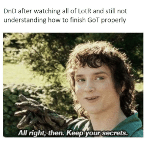 How To, DnD, and Understanding: DnD after watching all of LotR and still not  understanding how to finish Gol properly  All right, then. Keep your secrets. They just didn't learn
