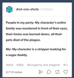 Family, Party, and Pets: dnd-one-shots Unfollow  20  People in my party: My character's entire  family was murdered in front of their eyes,  their home was burned down, all their  pets died of the plague.  Me: My character is a stripper looking for  a sugar daddy.  #dnd  #d&d  #dungeons and dragons  #5e  2,112 notes DnD Backstories