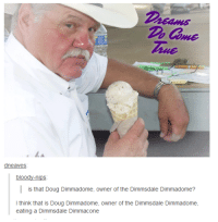 Dimmadome: dneaves  bloody-nips  is that Doug Dimmadome, owner of  the Dimmsdale Dimmadome?  I think that is Doug Dimmadome, owner of the Dimmsdale Dimmadome,  eating a Dimmsdale Dimmacone