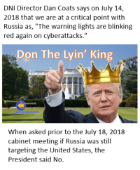 "Friday, White House, and House: DNI Director Dan Coats says on July 14,  2018 that we are at a critical point with  Russia as, ""The warning lights are blinking  red again on cyberattacks.""  Don The Lyin' King  When asked prior to the July 18, 2018  cabinet meeting if Russia was still  targeting the United States, the  President said No. Don The Lyin' King is also lying about the fact that Russia continues to meddle in our upcoming 2018 elections.  On Friday, DNI Director Dan Coats warned that the attacks continue but yesterday the President said at the White House that the attacks were over."