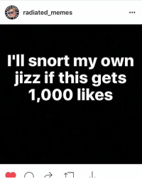 Go like this picture on @radiated_memes page and please help spread the word: DNI  radiated memes  I'll snort my own  jizz if this gets  1,000 likes Go like this picture on @radiated_memes page and please help spread the word