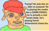 ~Raeleka: do a backflip  or something  idk  Trump? He acts like an  idiot on purpose! He  M is playing the media  like a DAMN FIDDLE.  he is actually a real  smart dude, he's  playing fourth  dimensional Chess oro. ~Raeleka