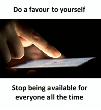 stop: Do a favour to yourself  Stop being available for  everyone all the time