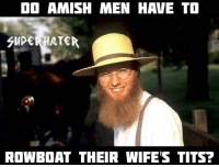 tits: DO AMISH MEN HAVE TO  GUPERHRTER  ROWBOAT THEIR WIFE'S TITS?