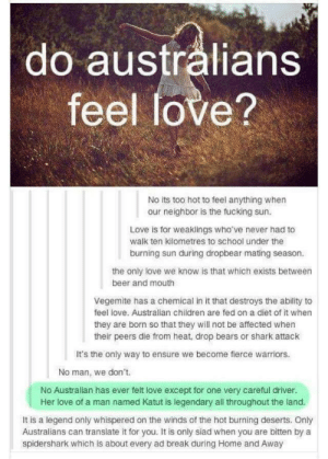 Beer, Children, and Fucking: do australians  feel love?  No its too hot to feel anything when  Love is for weaklings who've never had to  burning sun during dropbear mating season  our neighbor is the fucking sun.  walk ten kilometres to school under the  the only love we know is that which exists betweern  beer and mouth  Vegemite has a chemical in it that destroys the ability to  feel love. Australian children are fed on a diet of it when  they are born so that they will not be affected when  their peers die from heat, drop bears or shark attack  It's the only way to ensure we become fierce warriors.  No man, we don't  No Australian has ever felt love except for one very careful driver.  Her love of a man named Katut is legendary all throughout the land.  It is a legend only whispered on the winds of the hot burning deserts. Only  Australians can translate it for you. It is only siad when you are bitten by a  spidershark which is about every ad break during Home and Away Friendly reminder that Australians are otherworldly beings