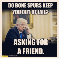 Asking for a friend.: DO BONE SPURS KEEP  YOU OUTOFJAIL?  ASKING FOR  A FRIEND  CCUPY DEMOCRATS Asking for a friend.