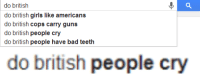 Bad, Girls, and Guns: do british  do british girls like americans  do british cops carry guns  do british people cry  do british people have bad teeth   do british people cry punkybruiser924:  awkwardvagina:  mondegreenscream:  Do you?  us brits have advanced past the need to have emotions  Says the Awkward Vagina…
