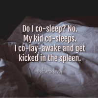 This was my last night! You get me Close to Classy by Jorrie Varney: Do co-sleep? No.  My kid co-sleeps.  l Co-lay awake and get  kicked in the spleen. This was my last night! You get me Close to Classy by Jorrie Varney