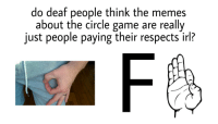 me irl: do deaf people think the memes  about the circle game are really  just people paying their respects irl? me irl
