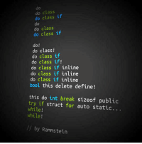 srsfunny:  Rammstein Programming: do  do class  do class if  do  do class  do class if  do!  do class!  do class if  do class if!  do class if inline  do class if inline  do class if inline  bool this delete define!  this do int break sizeof public  try if struct for auto static...  while!  while!  // by Rammstein srsfunny:  Rammstein Programming