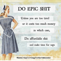 Dank, Money, and Shit: DO EPIC SHIT  Unless you are too tired  or it costs too much money  in which case  Do affordable shit  and make time for naps  @healthylivingforhotmesses Be all that you can be! ( ...Given the current circumstances.)  via Healthy Living for Hot Messes