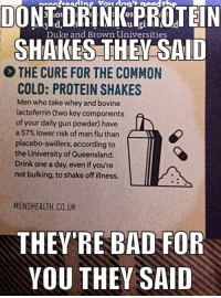 Commons, The Cure, and Gun: DO  es  PROTEIN  Duke and Brown Universities  THE CURE FOR THE COMMON  COLD: PROTEIN SHAKES  Men who take whey and bovine  lactoferrin (two key components  of your daily gun powder have  a 57% lower risk of man flu than  according to  the University of Queensland.  Drink one a day, even if you're  not bulking, to shake off illness.  MENSHEALTH.CO.UK  THEY'RE BAD FOR  YOU THEY SAID So who said protein was bad again?