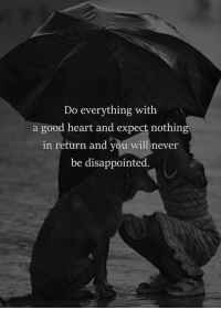 Disappointed, Good, and Heart: Do everything with  a good heart and expect nothing  in return and you will never  be disappointed